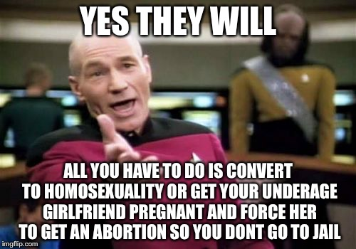 Picard Wtf Meme | YES THEY WILL ALL YOU HAVE TO DO IS CONVERT TO HOMOSEXUALITY OR GET YOUR UNDERAGE GIRLFRIEND PREGNANT AND FORCE HER TO GET AN ABORTION SO YO | image tagged in memes,picard wtf | made w/ Imgflip meme maker