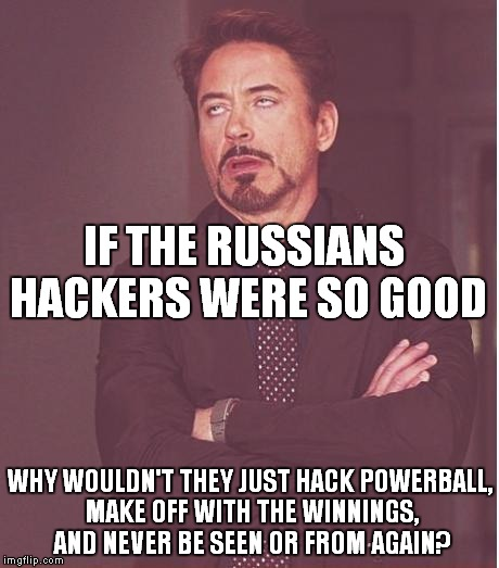 Honestly, why trifle with an election?! | IF THE RUSSIANS HACKERS WERE SO GOOD WHY WOULDN'T THEY JUST HACK POWERBALL, MAKE OFF WITH THE WINNINGS, AND NEVER BE SEEN OR FROM AGAIN? | image tagged in memes,face you make robert downey jr,russians,hackers,powerball,election 2016 | made w/ Imgflip meme maker