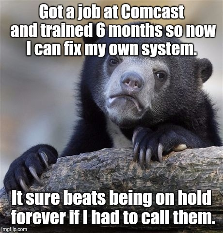 Confession Bear Meme | Got a job at Comcast and trained 6 months so now I can fix my own system. It sure beats being on hold forever if I had to call them. | image tagged in memes,confession bear | made w/ Imgflip meme maker