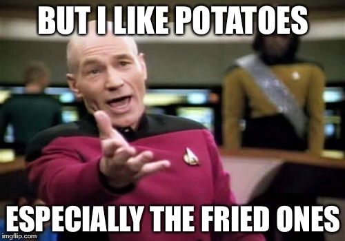 Picard Wtf Meme | BUT I LIKE POTATOES ESPECIALLY THE FRIED ONES | image tagged in memes,picard wtf | made w/ Imgflip meme maker