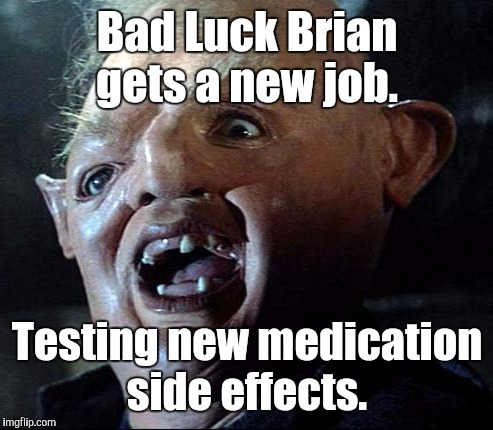 Goonies | Bad Luck Brian gets a new job. Testing new medication side effects. | image tagged in goonies | made w/ Imgflip meme maker