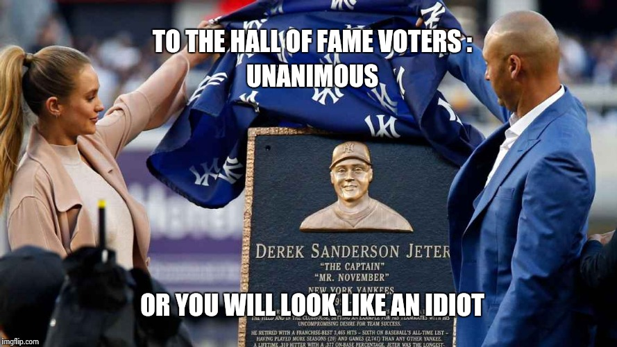 Yankees fan or not , you have to agree | TO THE HALL OF FAME VOTERS : UNANIMOUS OR YOU WILL LOOK LIKE AN IDIOT | image tagged in jeter,yankees | made w/ Imgflip meme maker