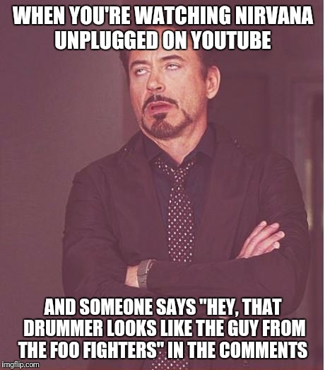 "Face You Make Robert Downey Jr Meme | WHEN YOU'RE WATCHING NIRVANA UNPLUGGED ON YOUTUBE AND SOMEONE SAYS ""HEY, THAT DRUMMER LOOKS LIKE THE GUY FROM THE FOO FIGHTERS"" IN THE COMME 