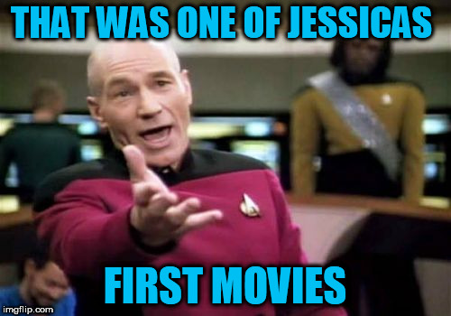 Picard Wtf Meme | THAT WAS ONE OF JESSICAS FIRST MOVIES | image tagged in memes,picard wtf | made w/ Imgflip meme maker