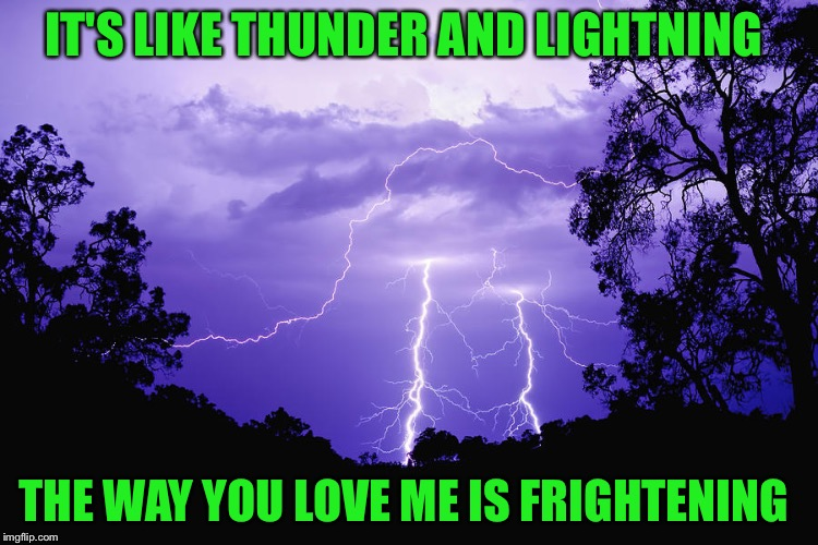 IT'S LIKE THUNDER AND LIGHTNING THE WAY YOU LOVE ME IS FRIGHTENING | made w/ Imgflip meme maker