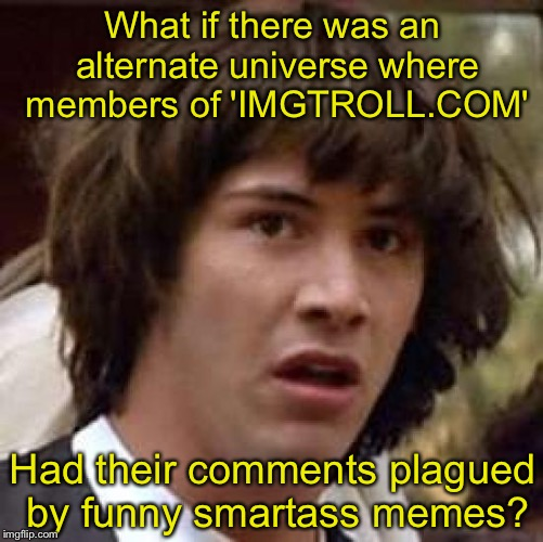 Conspiracy Keanu Meme | What if there was an alternate universe where members of 'IMGTROLL.COM' Had their comments plagued by funny smartass memes? | image tagged in memes,conspiracy keanu | made w/ Imgflip meme maker