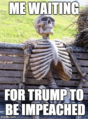 Waiting Skeleton Meme | ME WAITING FOR TRUMP TO BE IMPEACHED | image tagged in memes,waiting skeleton | made w/ Imgflip meme maker