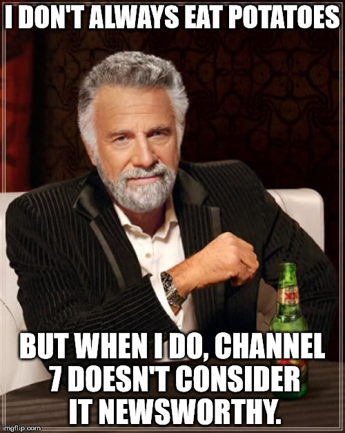The Most Interesting Man In The World Meme | I DON'T ALWAYS EAT POTATOES BUT WHEN I DO, CHANNEL 7 DOESN'T CONSIDER IT NEWSWORTHY. | image tagged in memes,the most interesting man in the world | made w/ Imgflip meme maker
