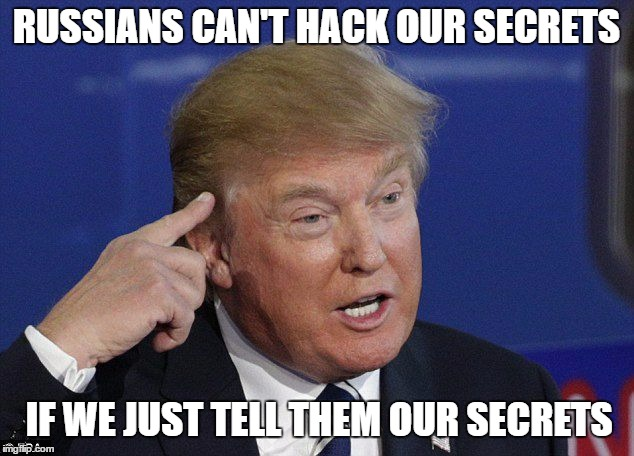 Trump's Superior Logic | RUSSIANS CAN'T HACK OUR SECRETS IF WE JUST TELL THEM OUR SECRETS | image tagged in trump,russia,russian,secrets,classified,memes | made w/ Imgflip meme maker