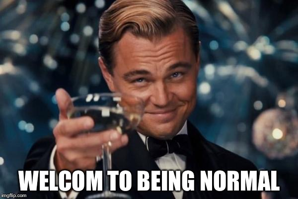 Leonardo Dicaprio Cheers Meme | WELCOM TO BEING NORMAL | image tagged in memes,leonardo dicaprio cheers | made w/ Imgflip meme maker