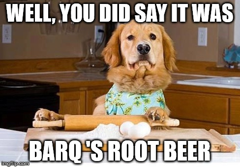 WELL, YOU DID SAY IT WAS BARQ 'S ROOT BEER | made w/ Imgflip meme maker