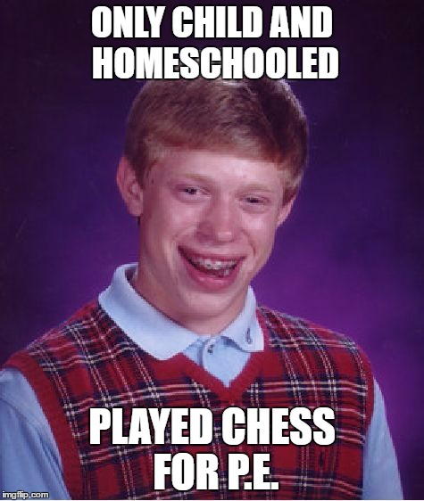 ONLY CHILD AND HOMESCHOOLED PLAYED CHESS FOR P.E. | image tagged in memes,bad luck brian | made w/ Imgflip meme maker