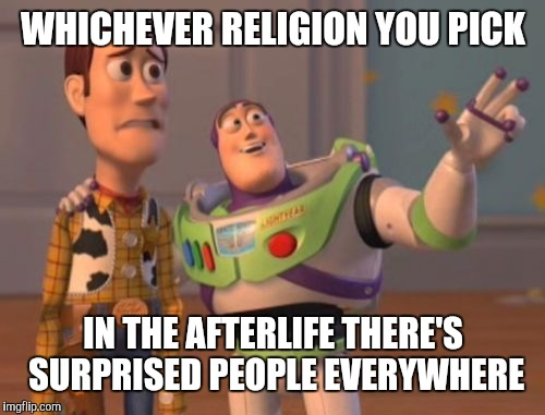 X, X Everywhere Meme | WHICHEVER RELIGION YOU PICK IN THE AFTERLIFE THERE'S SURPRISED​ PEOPLE EVERYWHERE | image tagged in memes,x x everywhere | made w/ Imgflip meme maker