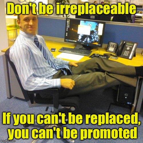 Replaceable Office Guy | Don't be irreplaceable If you can't be replaced, you can't be promoted | image tagged in memes,relaxed office guy | made w/ Imgflip meme maker