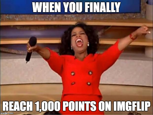 Oprah You Get A | WHEN YOU FINALLY REACH 1,000 POINTS ON IMGFLIP | image tagged in memes,oprah you get a | made w/ Imgflip meme maker