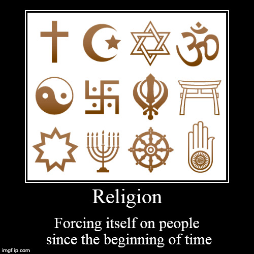 Religion | Forcing itself on people since the beginning of time | image tagged in funny,demotivationals,religion,anti-religion,religious,anti-religious | made w/ Imgflip demotivational maker