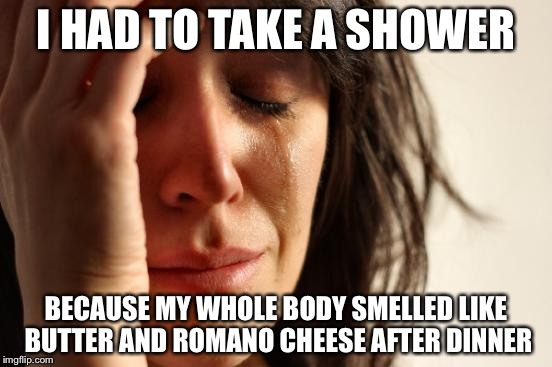 First World Problems Meme | I HAD TO TAKE A SHOWER BECAUSE MY WHOLE BODY SMELLED LIKE BUTTER AND ROMANO CHEESE AFTER DINNER | image tagged in memes,first world problems | made w/ Imgflip meme maker