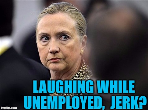 upset hillary | LAUGHING WHILE UNEMPLOYED,  JERK? | image tagged in upset hillary | made w/ Imgflip meme maker