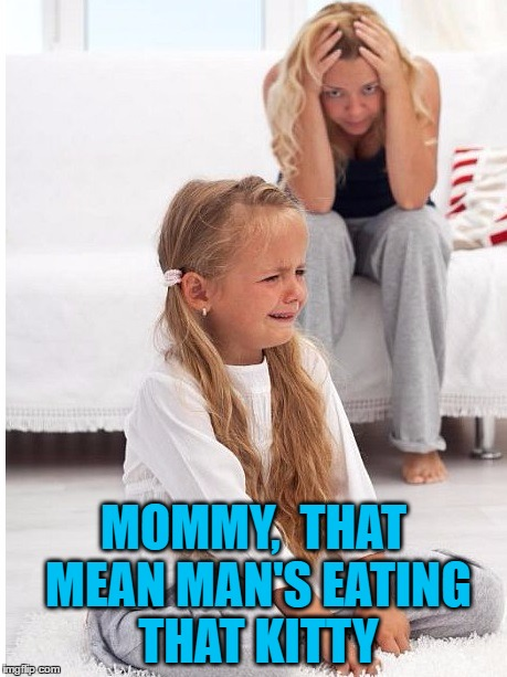 whine | MOMMY,  THAT MEAN MAN'S EATING THAT KITTY | image tagged in whine | made w/ Imgflip meme maker