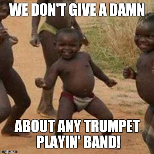 Third World Success Kid Meme | WE DON'T GIVE A DAMN ABOUT ANY TRUMPET PLAYIN' BAND! | image tagged in memes,third world success kid | made w/ Imgflip meme maker