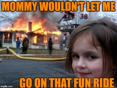 Disaster Girl Meme | MOMMY WOULDN'T LET ME GO ON THAT FUN RIDE | image tagged in memes,disaster girl | made w/ Imgflip meme maker