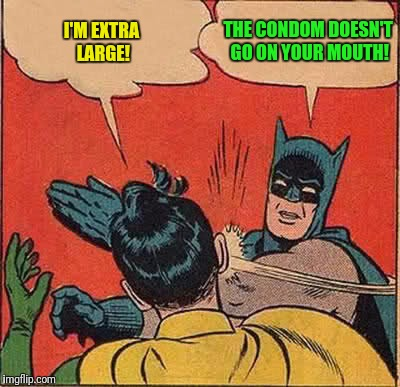 Batman Slapping Robin Meme | I'M EXTRA LARGE! THE CONDOM DOESN'T GO ON YOUR MOUTH! | image tagged in memes,batman slapping robin | made w/ Imgflip meme maker