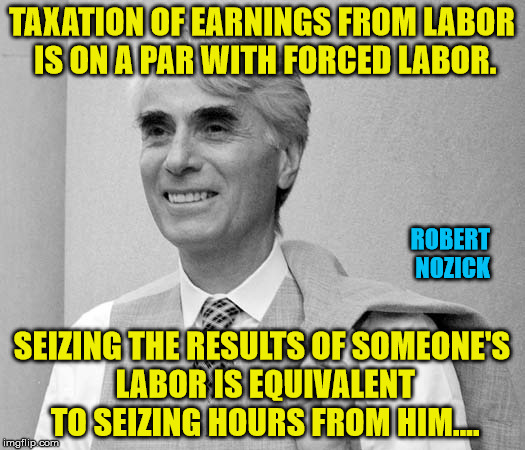 Taxation is Theft:  Philosopher Week - A NemoNeem1221 Event - May 15-21 | TAXATION OF EARNINGS FROM LABOR IS ON A PAR WITH FORCED LABOR. SEIZING THE RESULTS OF SOMEONE'S LABOR IS EQUIVALENT TO SEIZING HOURS FROM HI | image tagged in libertarianism,taxation is theft | made w/ Imgflip meme maker