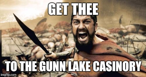 Sparta Leonidas Meme | GET THEE TO THE GUNN LAKE CASINORY | image tagged in memes,sparta leonidas | made w/ Imgflip meme maker