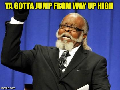Too Damn High Meme | YA GOTTA JUMP FROM WAY UP HIGH | image tagged in memes,too damn high | made w/ Imgflip meme maker