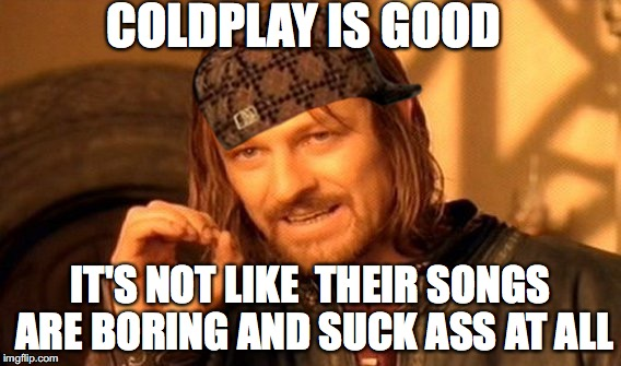 Coldplay Fanboys In A Nutshell Imgflip