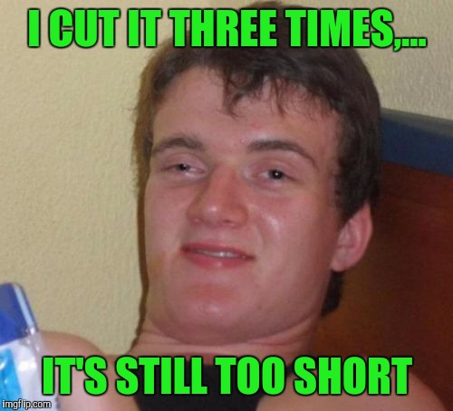10 Guy Meme | I CUT IT THREE TIMES,... IT'S STILL TOO SHORT | image tagged in memes,10 guy | made w/ Imgflip meme maker
