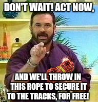 DON'T WAIT! ACT NOW, AND WE'LL THROW IN THIS ROPE TO SECURE IT TO THE TRACKS, FOR FREE! | made w/ Imgflip meme maker