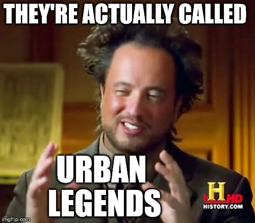 Ancient Aliens Meme | THEY'RE ACTUALLY CALLED URBAN LEGENDS | image tagged in memes,ancient aliens | made w/ Imgflip meme maker