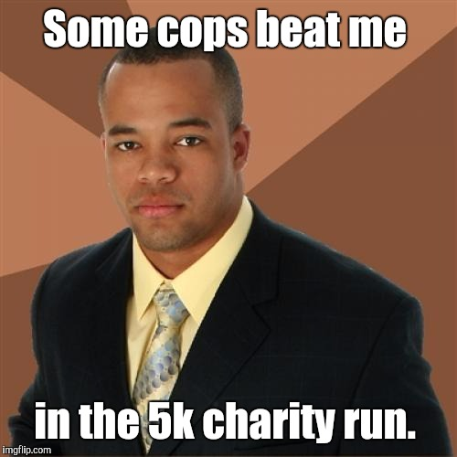 Some cops beat me in the 5k charity run. | made w/ Imgflip meme maker
