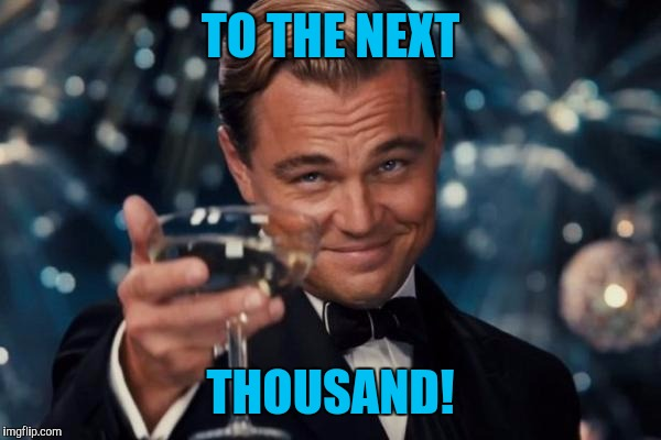 Leonardo Dicaprio Cheers Meme | TO THE NEXT THOUSAND! | image tagged in memes,leonardo dicaprio cheers | made w/ Imgflip meme maker