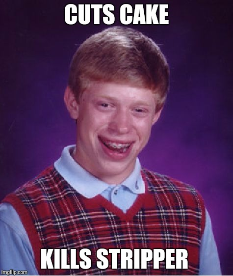 Bad Luck Brian Meme | CUTS CAKE KILLS STRIPPER | image tagged in memes,bad luck brian | made w/ Imgflip meme maker