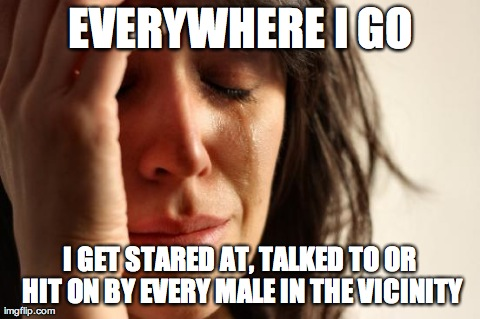 First World Problems Meme | EVERYWHERE I GO I GET STARED AT, TALKED TO OR HIT ON BY EVERY MALE IN THE VICINITY | image tagged in memes,first world problems,AdviceAnimals | made w/ Imgflip meme maker