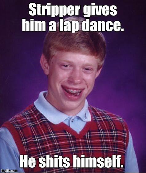 Bad Luck Brian Meme | Stripper gives him a lap dance. He shits himself. | image tagged in memes,bad luck brian | made w/ Imgflip meme maker