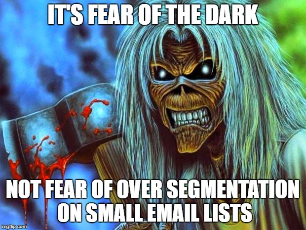 Iron Maiden Eddie | IT'S FEAR OF THE DARK NOT FEAR OF OVER SEGMENTATION ON SMALL EMAIL LISTS | image tagged in iron maiden eddie | made w/ Imgflip meme maker