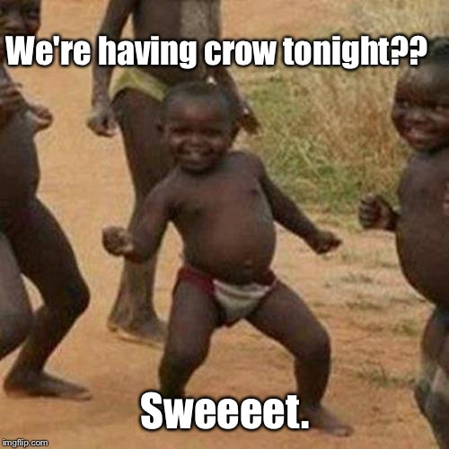 Third World Success Kid Meme | We're having crow tonight?? Sweeeet. | image tagged in memes,third world success kid | made w/ Imgflip meme maker