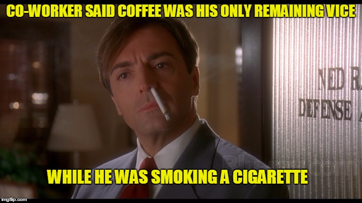Try and write a funny joke and life just hands you a better one | CO-WORKER SAID COFFEE WAS HIS ONLY REMAINING VICE WHILE HE WAS SMOKING A CIGARETTE | image tagged in fatal instinct | made w/ Imgflip meme maker