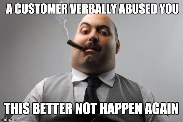 Scumbag Boss Meme | A CUSTOMER VERBALLY ABUSED YOU THIS BETTER NOT HAPPEN AGAIN | image tagged in memes,scumbag boss | made w/ Imgflip meme maker
