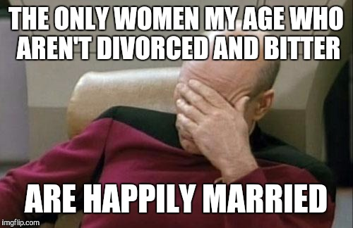 Dating women my age | THE ONLY WOMEN MY AGE WHO AREN'T DIVORCED AND BITTER ARE HAPPILY MARRIED | image tagged in memes,captain picard facepalm | made w/ Imgflip meme maker
