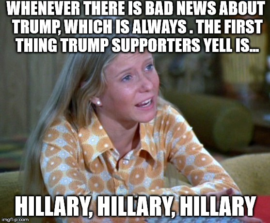 The Brainless Bunch | WHENEVER THERE IS BAD NEWS ABOUT TRUMP, WHICH IS ALWAYS . THE FIRST THING TRUMP SUPPORTERS YELL IS... HILLARY, HILLARY, HILLARY | image tagged in donald trump | made w/ Imgflip meme maker