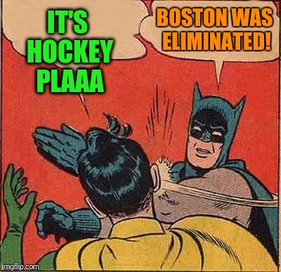Batman Slapping Robin Meme | IT'S HOCKEY PLAAA BOSTON WAS ELIMINATED! | image tagged in memes,batman slapping robin | made w/ Imgflip meme maker