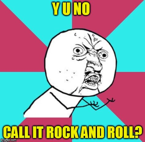 Y U NO CALL IT ROCK AND ROLL? | made w/ Imgflip meme maker