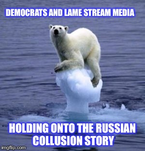Melting Ice Polar Bear | DEMOCRATS AND LAME STREAM MEDIA HOLDING ONTO THE RUSSIAN COLLUSION STORY | image tagged in melting ice polar bear | made w/ Imgflip meme maker