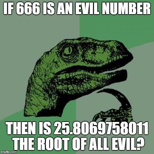 Square root of 666 | IF 666 IS AN EVIL NUMBER THEN IS 25.8069758011 THE ROOT OF ALL EVIL? | image tagged in memes,philosoraptor,666,math,funny,funny memes | made w/ Imgflip meme maker