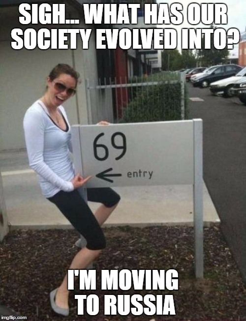 69 street sign | SIGH... WHAT HAS OUR SOCIETY EVOLVED INTO? I'M MOVING TO RUSSIA | image tagged in 69 street sign | made w/ Imgflip meme maker