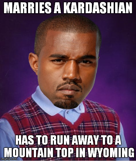 True story yo.. | MARRIES A KARDASHIAN HAS TO RUN AWAY TO A MOUNTAIN TOP IN WYOMING | image tagged in bad luck kanye,kardashians,run away,true story,so true memes | made w/ Imgflip meme maker